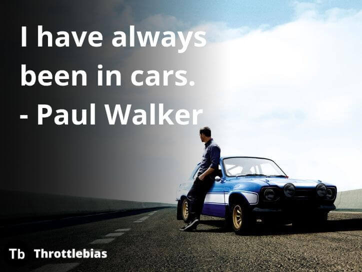 I have always been in cars. - Paul Walker Car Quotes