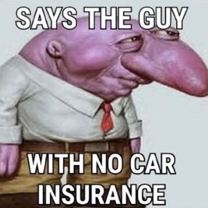 Says The Guy With No Car Insurance Meme